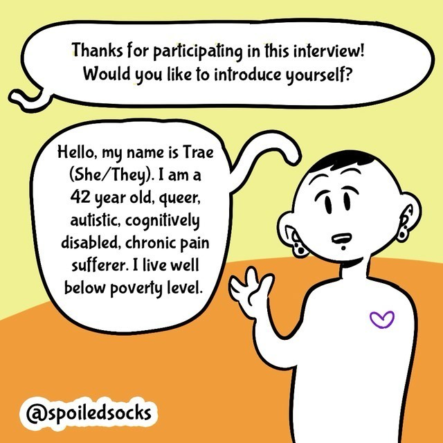Comic with orange/yellow background. Person in black/white. Text balloons.  - Thanks for participating in this interview! Would you like to introduce yourself?  - Hello, my name is Trae (She/they). I am a 42 year old, queer, autistic, cognitievly disabled, chronic pain sufferer. I live below poverty level.