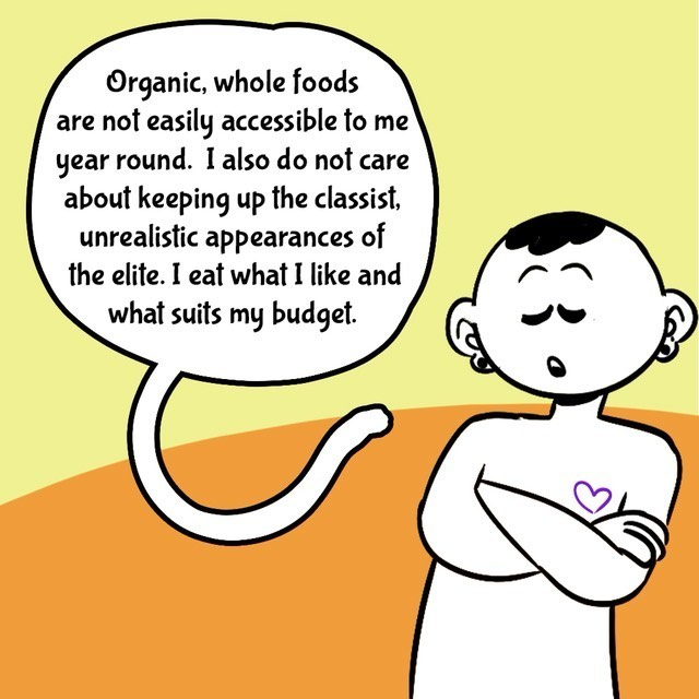 Comic with orange/yellow background. Person in black/white. Text balloons.  - Organic, whole foods are not easily accessible to me year round. I also do not care about keeping up the classist, unrealistic appearances of the elite. I eat wjhet I like and what suits my budget.
